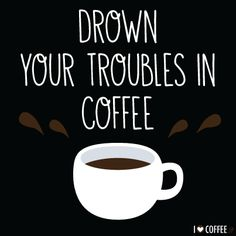 Drown your troubles in coffee!