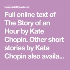Full online text of The Story of an Hour by Kate Chopin. Other short stories by Kate Chopin also available along with many others by classic and contemporary authors.