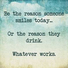 Be the reason someone smiles today ... Or the reason they drink.  Whatever works l241015