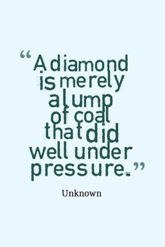 """""""A diamond is merely a lump of coal that did well under pressure."""" — Unknown"""