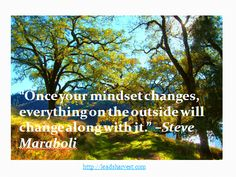 """""""Once your mindset changes, everything on the outside will change along with it."""" –Steve Maraboli"""