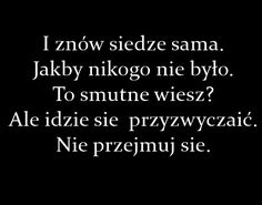 Ja też nie mogłam tego znieść na początku Real Quotes, Mood Quotes, Happy Quotes, Life Quotes, I Am Sad, Sad Love, Motivational Quotes, Inspirational Quotes, Saddest Songs