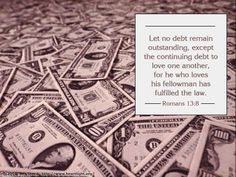 Inspirational illustration of Romans Let no debt remain outstanding, except the continuing debt to love one another, for he who loves his fellowman has fulfilled the law. Scripture Quotes, Bible Verses, Biblical Stewardship, Love One Another, Financial Peace, How He Loves Us, Verse Of The Day, Romans, Debt