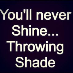 Some people fail to realize that when you talk negatively about others, you're not making them look bad...you're making YOURSELF look bad! You should be so busy improving yourself and building your own life that you have no time to throw shade or judge anyone else.