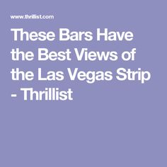 These Bars Have the Best Views of the Las Vegas Strip - Thrillist