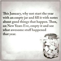 New Years Eve! This January, why not start the year with an empty jar and fill it with notes about good things that happen. Then on New Years Eve, empty it and see what awesome stuff happened that year. Phrase Choc, Diy Pinterest, Year Resolutions, New Year Resolution Quotes, Nouvel An, Good To Know, Happy New Year, Life Quotes, New Year's Quotes