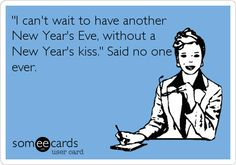 'I can't wait to have another New Year's Eve, without a New Year's kiss.' Said no one ever. haaaahha