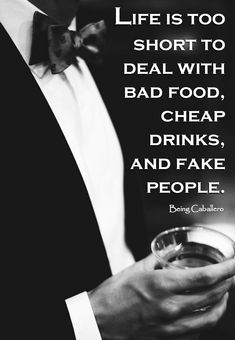 Gentleman's Quote: Life is too short to deal with bad food, cheap drinks, and fake people. -Being Caballero-