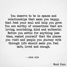 """ You deserve to be in spaces and relationships that make you happy; that feed your soul and help you grow. You are worthy of connections that are loving, nourishing, kind & authentic. Before you settle for anything less than, remind yourself that the places you visit & people you journey with through life should make you feel safe, loved & enough.""  - Alex Elle"