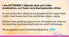 True love - I am EXTREMELY Bipolar and can't take medication, so I have very bad episodes often.