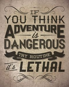Don't be afraid of adventure in your life. Seek it out. The alternative is lethal.