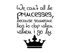 We can't all be princesses, because someone has to clap when I go by ;-)