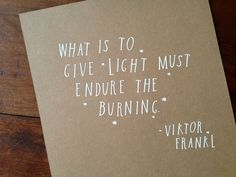 What is to give light must endure the burning. ~Viktor Frankl.