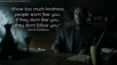 """Show too much kindness, people won't fear you. If they don't fear you, they don't follow you."" - Stannis Baratheon  http://gameofquotes.blogspot.com/2015/04/show-too-much-kindness-people-wont-fear.html #GameofThrones"