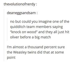 The Quidditch team made good use of Oliver Wood's name. 23 Things That Definitely Happened In The Harry Potter Universe Harry Potter Pictures, Harry Potter Facts, Harry Potter Quotes, Harry Potter Fandom, Harry Potter Things, Harry Potter Quidditch, Harry Potter Universe, Pokerface, Harry Potter Wallpaper