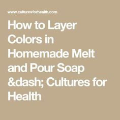 How to Layer Colors in Homemade Melt and Pour Soap ‐ Cultures for Health