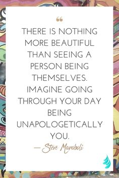 """""""There is nothing more beautiful than seeing a person being themselves. Imagine going through your day being unapologetically you."""" ― Steve Maraboli 