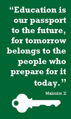 """""""Education is our passport to the future, for tomorrow belongs to the people who prepare for it today."""" - Malcom X"""