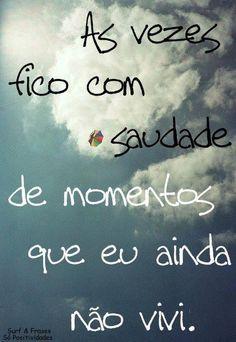 ÀS vezes fico com #saudade de momentos que eu aninda não vivi.