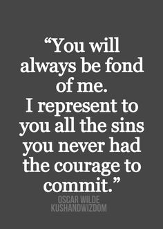 You will always be fond of me. I represent to you all the sins you never had the courage to commit. -Oscar Wilde