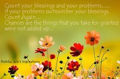 Count your blessings and your problems….If your problems outnumber your blessings, Count Again….  Chances are the things that you take for granted were not added up…