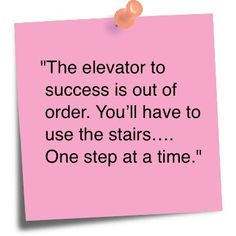 The elevator to success is out of order. You'll have to use the stairs... One step at a time.