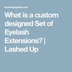 What is a custom designed Set of Eyelash Extensions?   Lashed Up