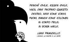 Un grandissimo Pirandello: averne ancora di italiani di questa levatura!!  Perché civile, esser civile, vuol dire proprio questo: dentro, neri come corvi; fuori, bianchi come colombi;  in corpo fiele; in bocca miele.  Luigi Pirandello - L'uomo, la bestia e la virtù  #luigipirandello, #civili, #onesti, #onestà, #rettitudine, #corrrettezza, #italiano,