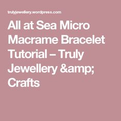 All at Sea Micro Macrame Bracelet Tutorial – Truly Jewellery & Crafts