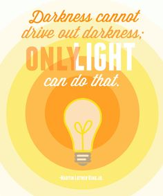 Darkness cannot drive out darkness. Only light can do that.