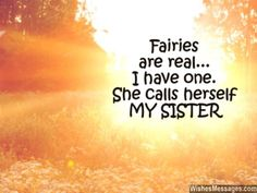 Fairies are real... I have one. She calls herself MY SISTER. via WishesMessages.com