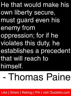 He that would make his own liberty secure, must guard even his enemy from oppression; for if he violates this duty, he establishes a precedent that will reach to himself. - Thomas Paine #quotes #quotations