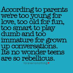 Most parents, but not all of them. Teens may be young, but I value and respect them. Their thoughts and feelings are very real. I always try to be a good listener and let them talk. You'd be surprised to hear all they have on their mind...
