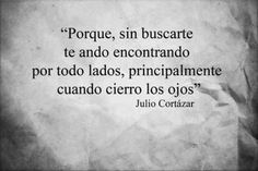 """""""Because, without looking for you, I keep finding you everywhere, mostly when I close the eyes"""" - Julio Cortazar Great Quotes, Quotes To Live By, Me Quotes, Inspirational Quotes, Qoutes, Queen Quotes, Quotes En Espanol, Love Phrases, Laura Lee"""