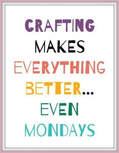 crafting makes everything better, even Mondays. Craft to improve your day, get creative, make something, craft quote. Popular with the Poplins