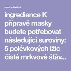 ingredience K přípravě masky budete potřebovat následující suroviny: 5 polévkových lžic čisté mrkvové šťávy (čerstvě odstavených) 1 polévkovou lžíci kukuřičného škrobu 1 polévkovou lžíci zakysané smetany 100 ml vody Příprava 1) Nalijte vodu do hrnce, přidejte kukuřičný škrob a na mírném ohni přiveďte do varu. 2) Za neustálého míchání nechte část vody odpařit, dokud směs …