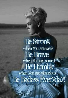 Be strong when you are weak, be brave when you scared, be humble when you are victorious,  be a badass everday!