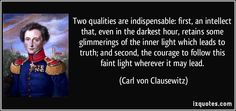 Two qualities are indispensable: first, an intellect that, even in the darkest hour, retains some glimmerings of the inner light which leads to truth; and second, the courage to follow this faint light wherever it may lead. (Carl von Clausewitz) #quotes #quote #quotations #CarlvonClausewitz