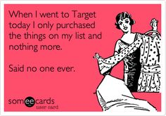 When I went to Target today I only purchased the things on my list and nothing more. Said no one ever.