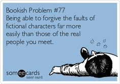 Bookish Problem #77 Being able to forgive the faults of fictional characters far more easily than those of the real people you meet.