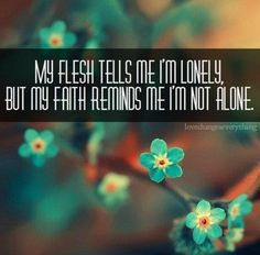 My flesh tells me I'm Lonely,   But my Faith reminds me I'm Not Alone!