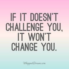 Embrace the struggle and know that it's making you better. Challenge   Change   Struggle