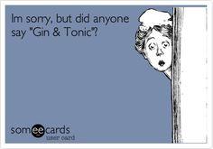 Im sorry, but did anyone say 'Gin & Tonic'?