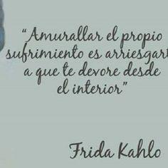 Amurallar el propio sufrimiento es arriesgarte a que te devore desde el interior. Frases para mujeres exitosas. Frida Kahlo.