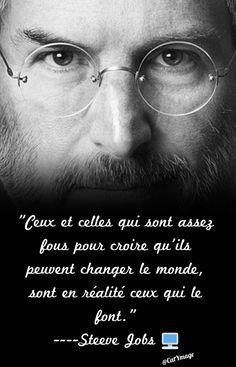 """""""Ceux et celles qui sont assez fous pour croire qu'ils peuvent changer le monde, sont en réalité ceux qui le font."""" Steeve Jobs"""