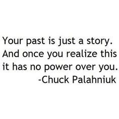 """""""Your past is just a story. Ance once you realize this it has no power over you."""" -Chuck Palahniuk"""