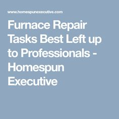 Furnace Repair Tasks Best Left up to Professionals - Homespun Executive