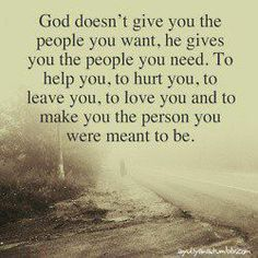 God doesn't give you the people you want, he gives you the people you need. To help you , to hurt you, to leave you, to love you and to make you the person you were meant to be.
