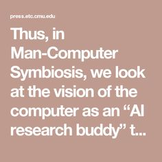 """Thus, in Man-Computer Symbiosis, we look at the vision of the computer as an """"AI research buddy"""" that collaborates with the user."""