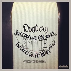 Don't cry because it's over. Smiled because it happened! -Theodore Suess Geisel